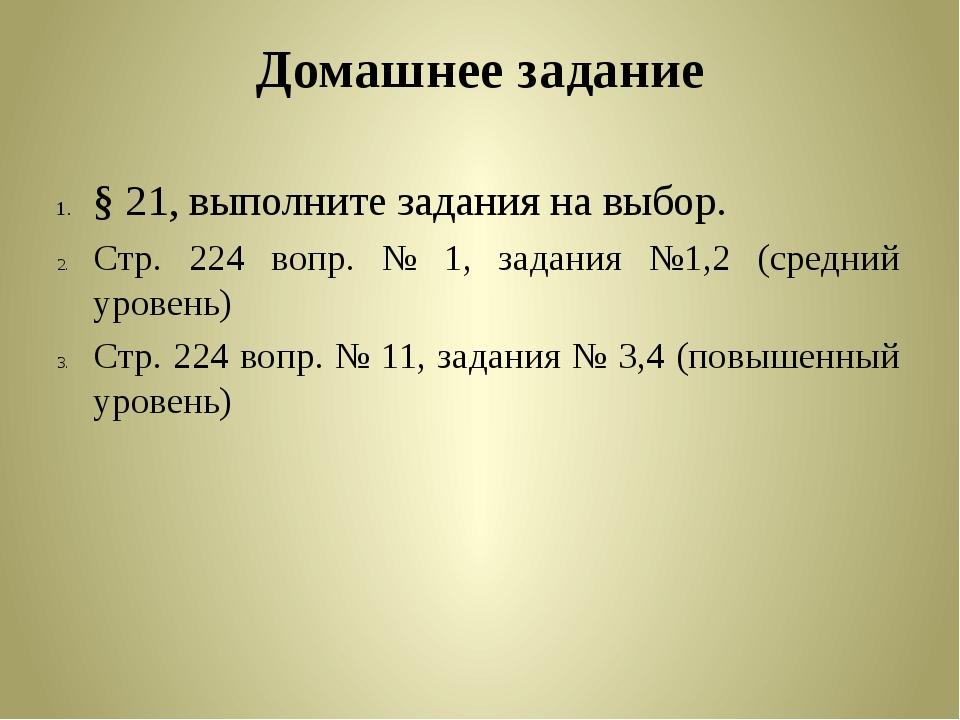 Домашнее задание § 21, выполните задания на выбор. Стр. 224 вопр. № 1, задани...