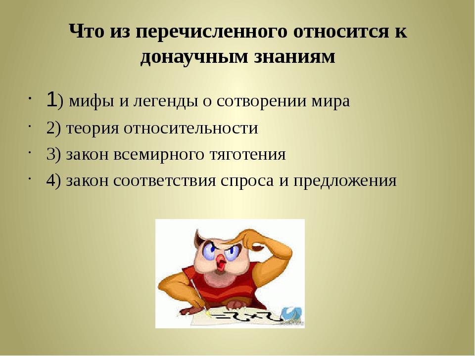 Что из перечисленного относится к донаучным знаниям 1) мифы и легенды о сотво...