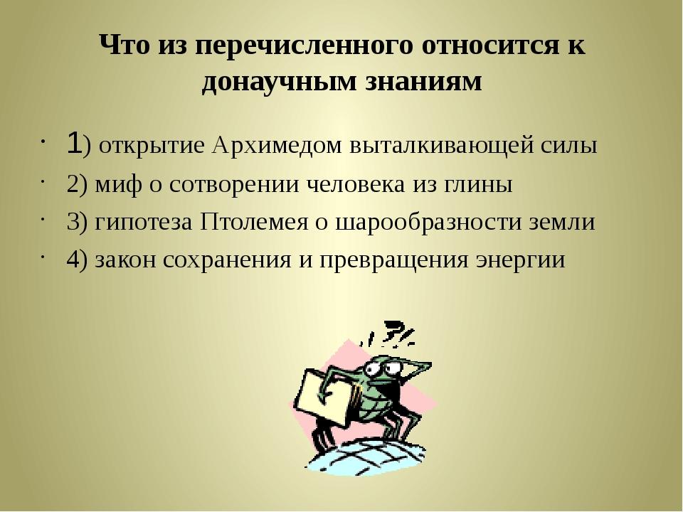 Что из перечисленного относится к донаучным знаниям 1) открытие Архимедом выт...