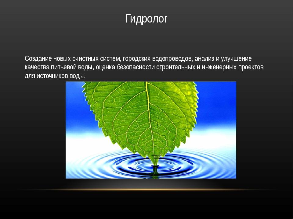 Гидролог Создание новых очистных систем, городских водопроводов, анализ и улу...
