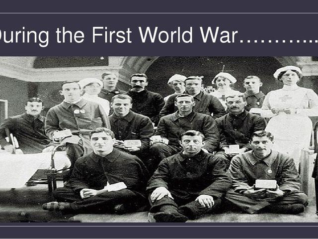 During the First World War………...