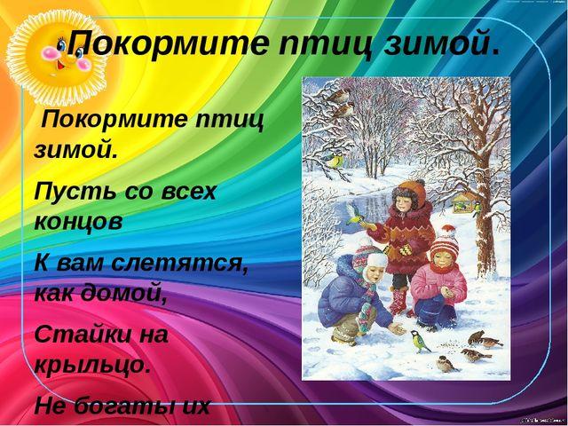 Покормите птиц зимой. Покормите птиц зимой. Пусть со всех концов К вам слетя...