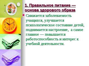 1. Правильное питание —основа здорового образа Снижается заболеваемость учащи