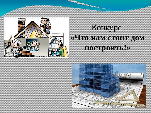 Конкурс «Что нам стоит дом построить!»