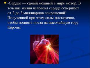 -Сердце — самый мощный в мире мотор. В течение жизни человека сердце совершае