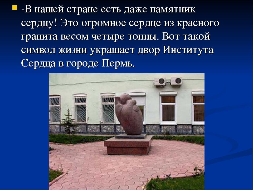 -В нашей стране есть даже памятник сердцу! Это огромное сердце из красного гр...