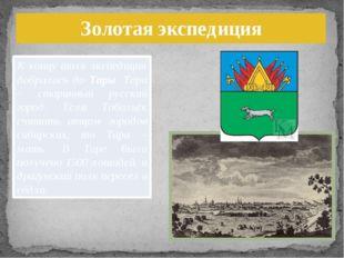 Золотая экспедиция К концу июля экспедиция добралась до Тары. Тара – старинны