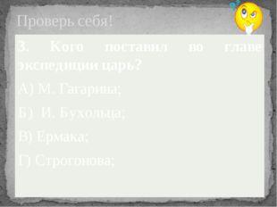 Проверь себя! 3. Кого поставил во главе экспедиции царь? А) М. Гагарина; Б) И
