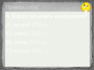 Проверь себя! 4. Когда началась экспедиция? А) весной 1714 г.; Б) зимой 1715