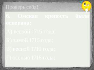 Проверь себя! 6. Омская крепость была основана: А) весной 1715 года; Б) зимой