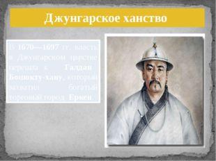 В 1670—1697 гг. власть в Джунгарском царстве перешла к Галдан Бошокту-хану, к