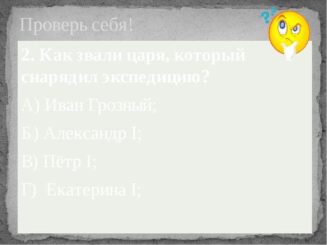 Проверь себя! 2. Как звали царя, который снарядил экспедицию? А) Иван Грозный...