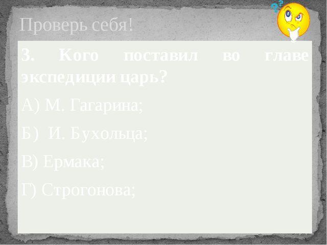Проверь себя! 3. Кого поставил во главе экспедиции царь? А) М. Гагарина; Б) И...