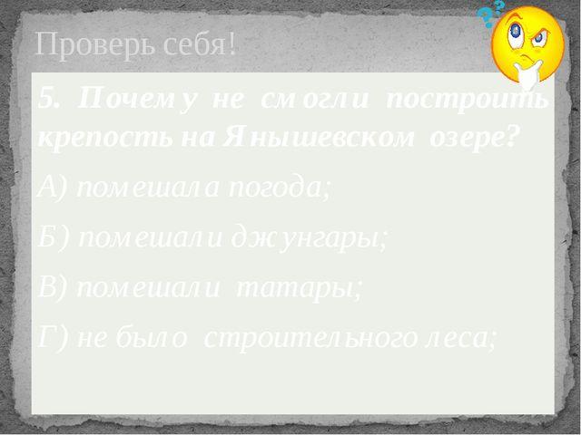 Проверь себя! 5. Почему не смогли построить крепость на Янышевском озере? А)...