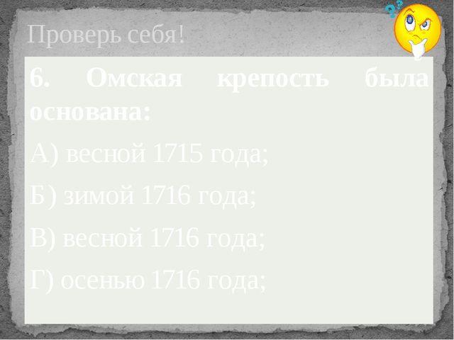 Проверь себя! 6. Омская крепость была основана: А) весной 1715 года; Б) зимой...