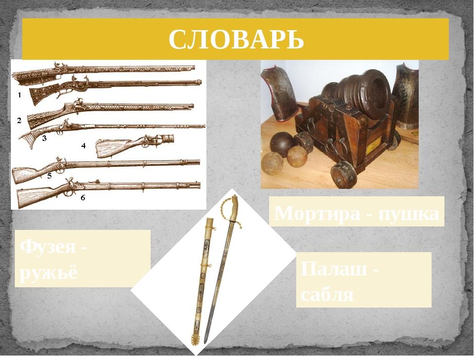 Фузея - ружьё Мортира - пушка Палаш - сабля СЛОВАРЬ