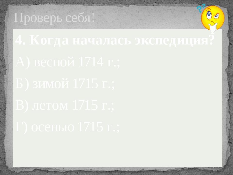 Проверь себя! 4. Когда началась экспедиция? А) весной 1714 г.; Б) зимой 1715...