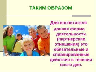 Для воспитателя данная форма деятельности (партнерские отношения) это обязате