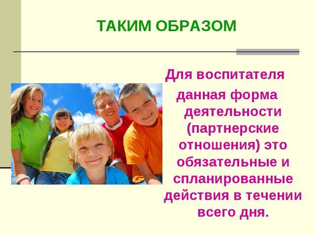 Для воспитателя данная форма деятельности (партнерские отношения) это обязате...