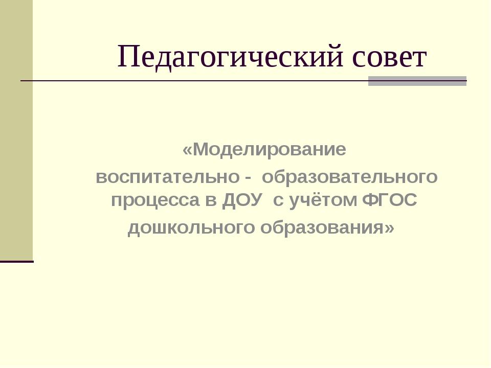 Педагогический совет «Моделирование воспитательно - образовательного процесса...