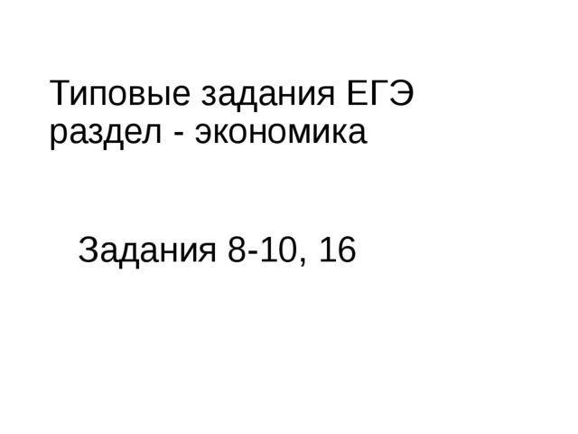 Типовые задания ЕГЭ раздел - экономика Задания 8-10, 16