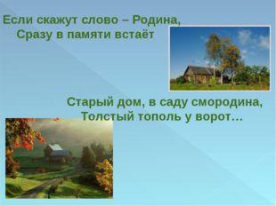 Если скажут слово – Родина, Сразу в памяти встаёт Старый дом, в саду смородин