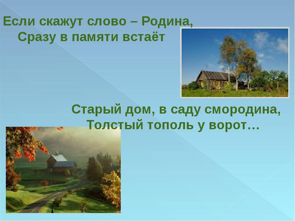 Если скажут слово – Родина, Сразу в памяти встаёт Старый дом, в саду смородин...