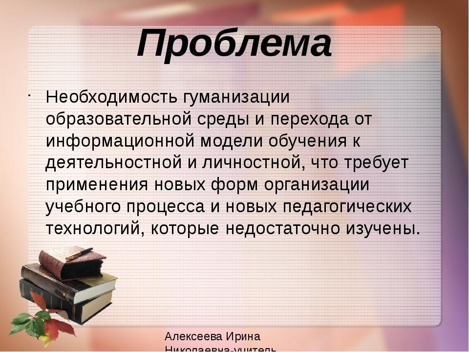 Проблема Необходимость гуманизации образовательной среды и перехода от информ...