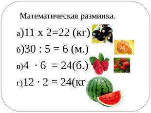 а)11 х 2=22 (кг) б)30 : 5 = 6 (м.) в)4 ∙ 6 = 24(б.) г)12 ∙ 2 = 24(кг) Математ