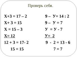 Проверь себя. Х+3 = 17 – 2 9 – У= 14 : 2 Х+ 3 = 15 9 – У = 7 Х = 15 – 3 У = У