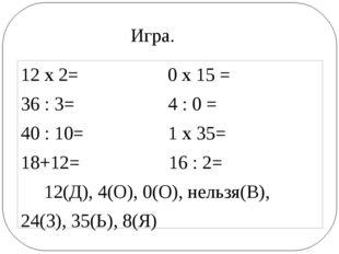 12 х 2= 0 х 15 = 36 : 3= 4 : 0 = 40 : 10= 1 х 35= 18+12= 16 : 2= 12(Д), 4(О)