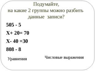Подумайте, на какие 2 группы можно разбить данные записи? 505 - 5 Х+ 20= 70 Х