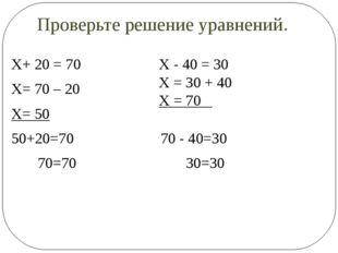 Проверьте решение уравнений. Х+ 20 = 70 Х= 70 – 20 Х= 50 50+20=70 70 - 40=30