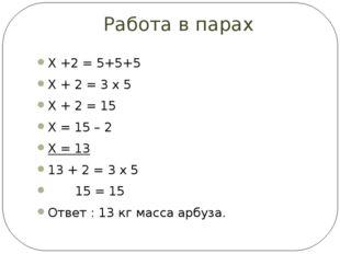 Работа в парах Х +2 = 5+5+5 Х + 2 = 3 х 5 Х + 2 = 15 Х = 15 – 2 Х = 13 13 + 2
