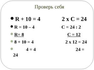 Проверь себя R + 10 = 4 2 х С = 24 R = 10 – 4 C = 24 : 2 R= 8 С = 12 8 + 10 =