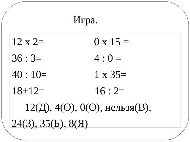 12 х 2= 0 х 15 = 36 : 3= 4 : 0 = 40 : 10= 1 х 35= 18+12= 16 : 2= 12(Д), 4(О)...