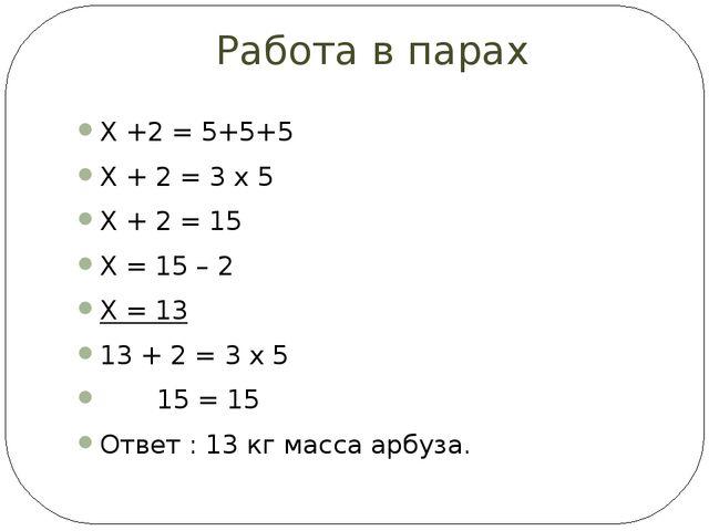 Работа в парах Х +2 = 5+5+5 Х + 2 = 3 х 5 Х + 2 = 15 Х = 15 – 2 Х = 13 13 + 2...