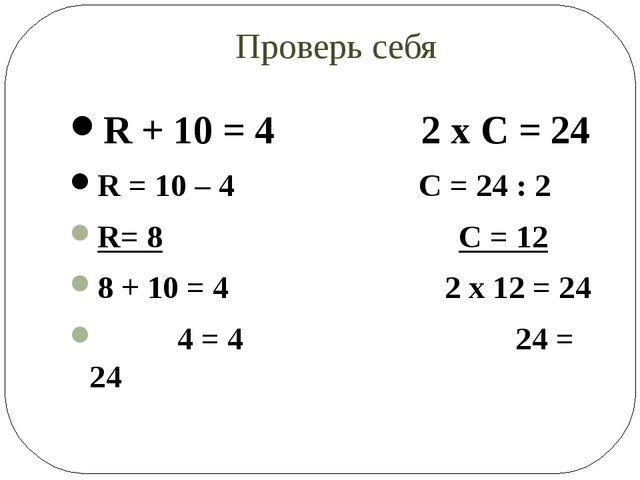 Проверь себя R + 10 = 4 2 х С = 24 R = 10 – 4 C = 24 : 2 R= 8 С = 12 8 + 10 =...