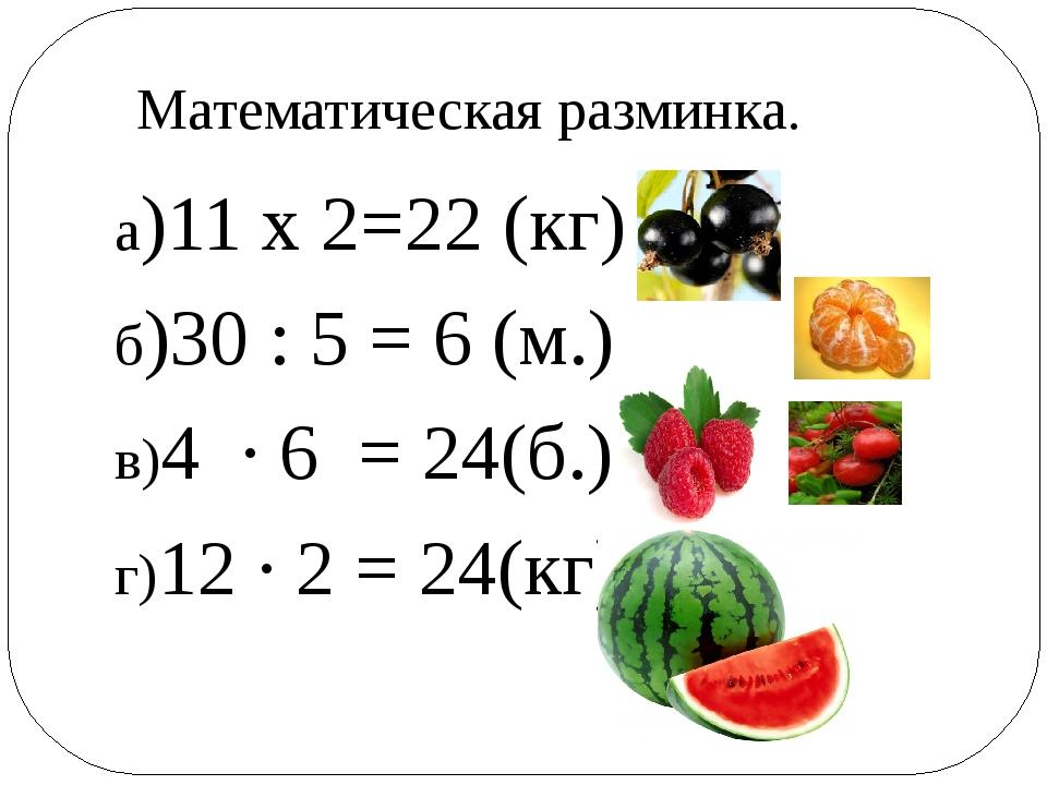 а)11 х 2=22 (кг) б)30 : 5 = 6 (м.) в)4 ∙ 6 = 24(б.) г)12 ∙ 2 = 24(кг) Математ...