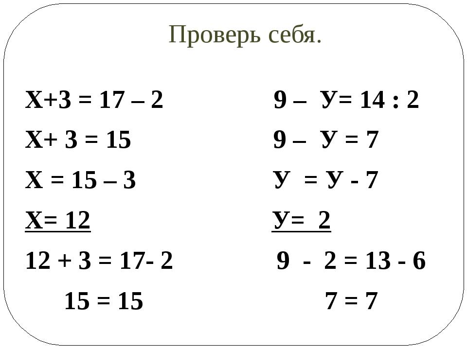 Проверь себя. Х+3 = 17 – 2 9 – У= 14 : 2 Х+ 3 = 15 9 – У = 7 Х = 15 – 3 У = У...