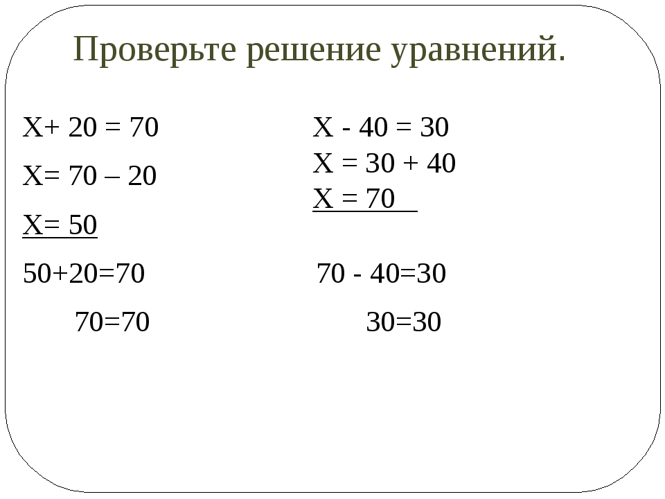 Проверьте решение уравнений. Х+ 20 = 70 Х= 70 – 20 Х= 50 50+20=70 70 - 40=30...