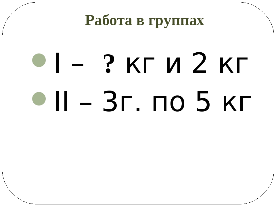 Работа в группах I – ? кг и 2 кг II – 3г. по 5 кг