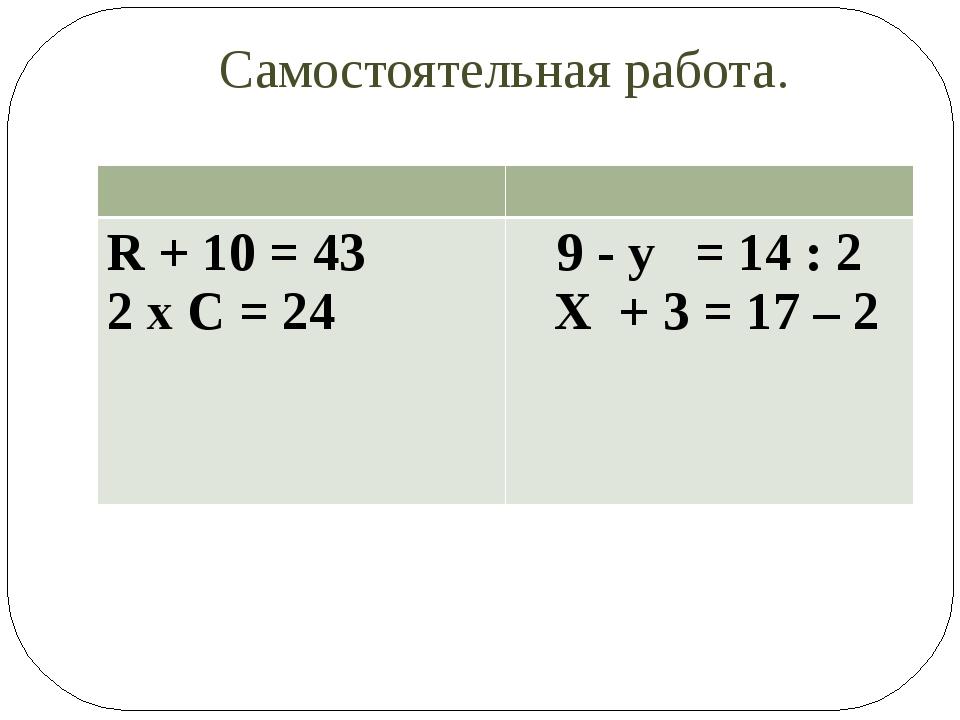 Самостоятельная работа. R+ 10 = 43 2х С = 24 9 - у = 14: 2 Х+ 3 = 17 – 2
