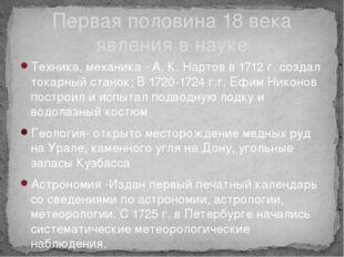 Техника, механика - А. К. Нартов в 1712 г. создал токарный станок; В 1720-172
