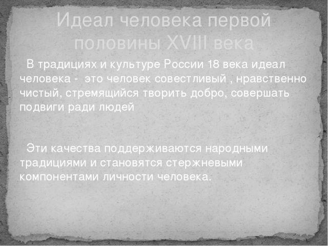 В традициях и культуре России 18 века идеал человека - это человек совестлив...