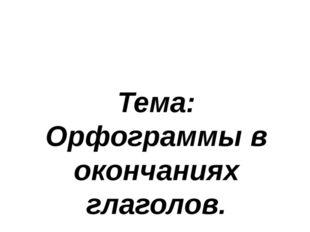 Тема: Орфограммы в окончаниях глаголов.