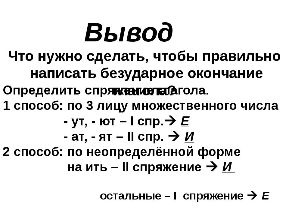 Вывод Что нужно сделать, чтобы правильно написать безударное окончание глагол...