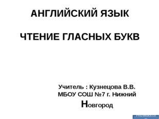 АНГЛИЙСКИЙ ЯЗЫК ЧТЕНИЕ ГЛАСНЫХ БУКВ Учитель : Кузнецова В.В. МБОУ СОШ №7 г. Н