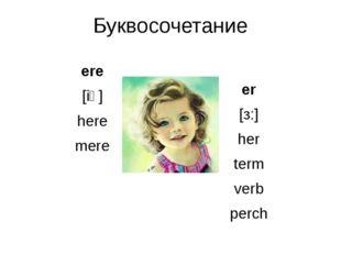 Буквосочетание ere [iə] here mere er [з:] her term verb perch