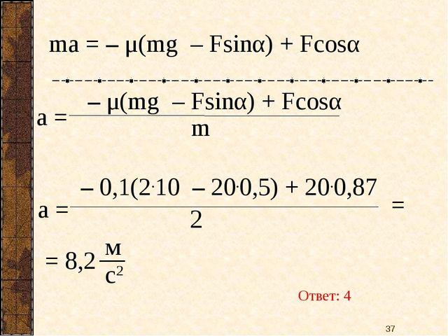 ma = – μ(mg – Fsinα) + Fcosα a = – μ(mg – Fsinα) + Fcosα m = 8,2 Ответ: 4 *